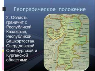 2. Область граничит с Республикой Казахстан, Республикой Башкортостан, Свердл