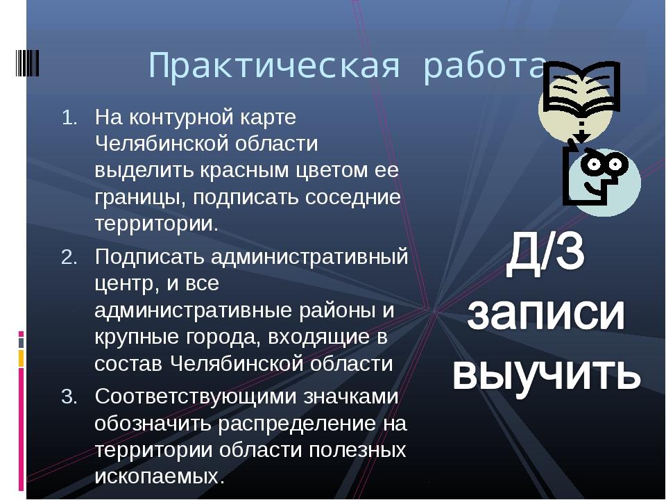 На контурной карте Челябинской области выделить красным цветом ее границы, по...