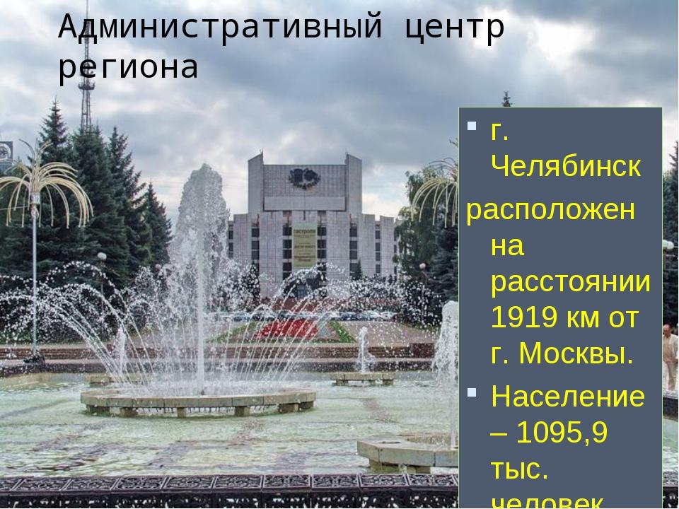 Административный центр региона г. Челябинск расположен на расстоянии 1919 км...