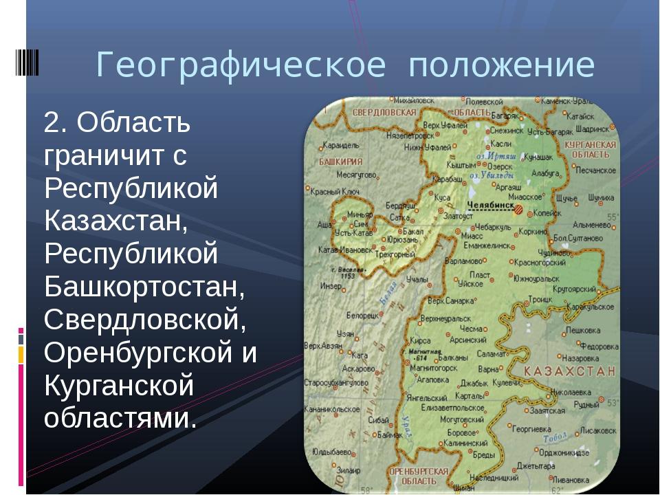 2. Область граничит с Республикой Казахстан, Республикой Башкортостан, Свердл...