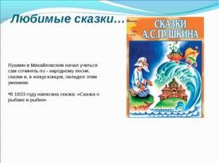 Любимые сказки… Пушкин в Михайловском начал учиться сам сочинять по - народно