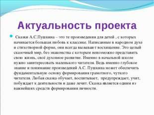 Актуальность проекта Сказки А.С.Пушкина – это те произведения для детей , с к