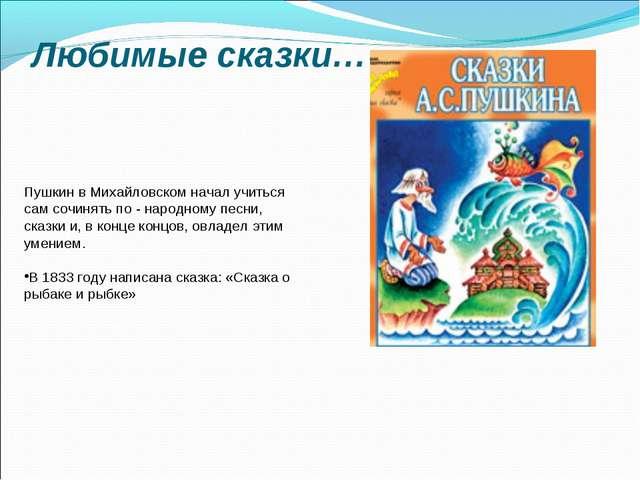 Любимые сказки… Пушкин в Михайловском начал учиться сам сочинять по - народно...