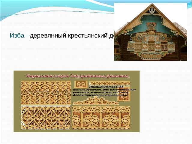 Изба –деревянный крестьянский дом