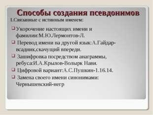 Способы создания псевдонимов Укорочение настоящих имени и фамилии:М.Ю.Лермонт