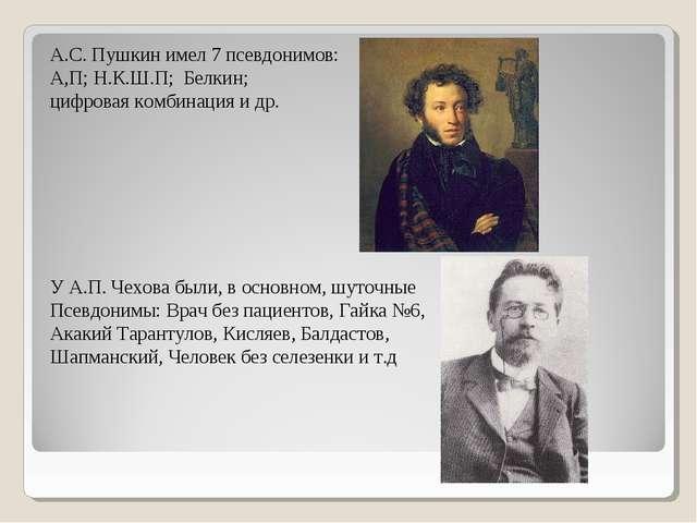А.С. Пушкин имел 7 псевдонимов: А,П; Н.К.Ш.П; Белкин; цифровая комбинация и д...