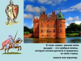 В таких замках раньше жили рыцари – это храбрые воины, которые носили доспех