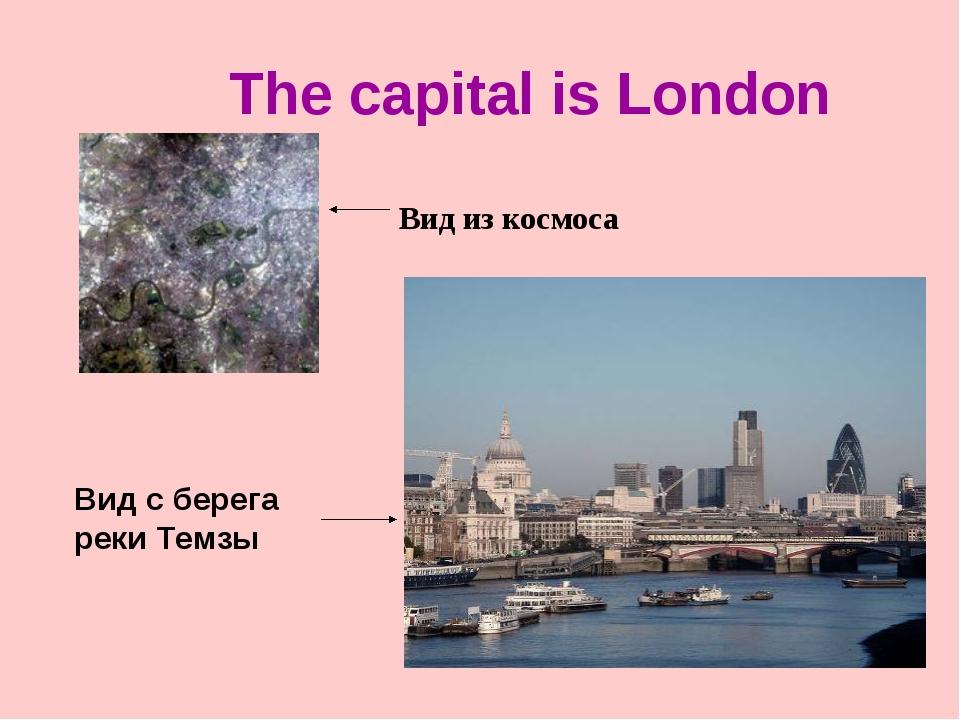 The capital is London Вид из космоса Вид с берега реки Темзы