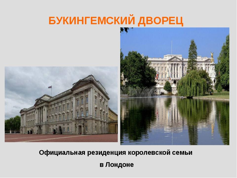 БУКИНГЕМСКИЙ ДВОРЕЦ Официальная резиденция королевской семьи в Лондоне