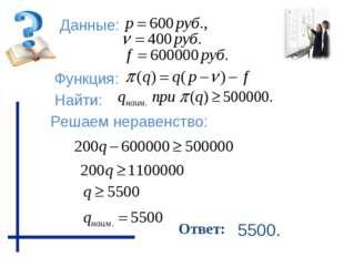Данные: Функция: Найти: Решаем неравенство: Ответ: 5500.