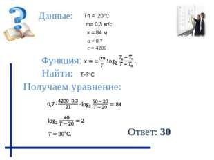 Данные: Функция: Найти: Получаем уравнение: Тп = 20°С Т-?°С х = 84 м m= 0,3 к