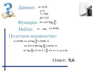 Функция: Данные: Получаем неравенство: Найти: Ответ: 9,6 ν= 4 р1 = 1,2 α = 5,