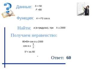 Данные: Функция: Найти: Получаем неравенство: Ответ: 60 А ≥ 2000 F =80 80•50•