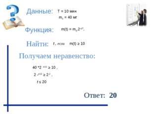 Данные: Функция: Найти: Получаем неравенство: Ответ: 20 m(t) ≥ 10 m0 = 40 мг