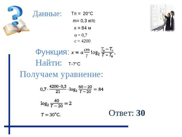 Данные: Функция: Найти: Получаем уравнение: Тп = 20°С Т-?°С х = 84 м m= 0,3 к...