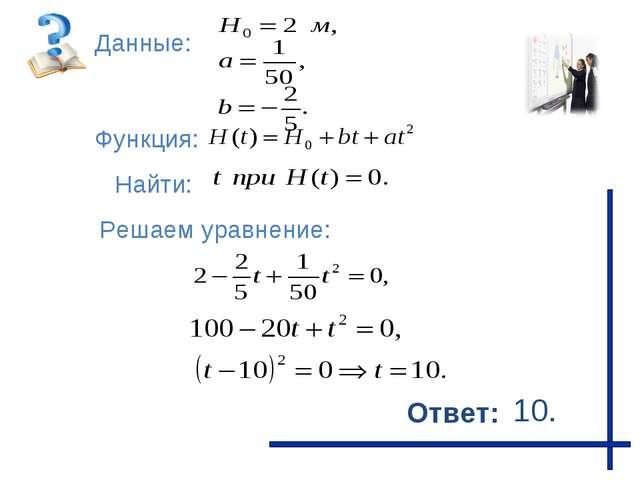 Функция: Данные: Решаем уравнение: Найти: Ответ: 10.