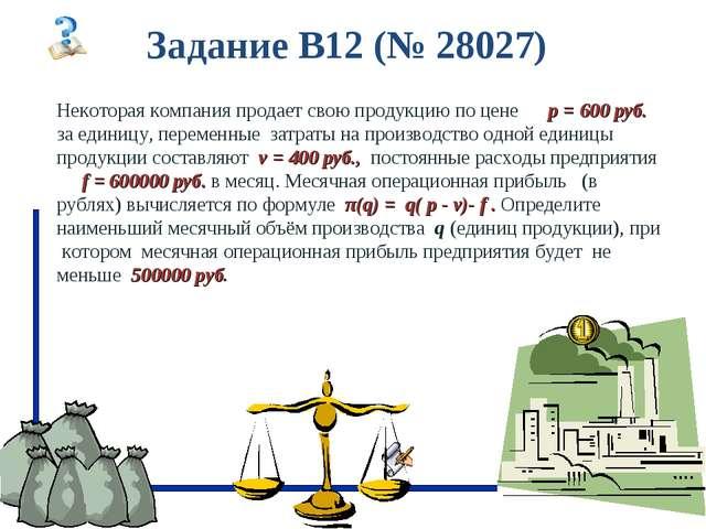 Задание B12 (№ 28027) Некоторая компания продает свою продукцию по цене p = 6...