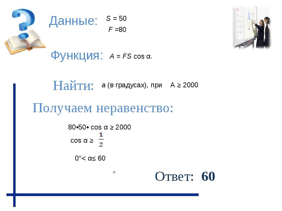 Данные: Функция: Найти: Получаем неравенство: Ответ: 60 А ≥ 2000 F =80 80•50•...