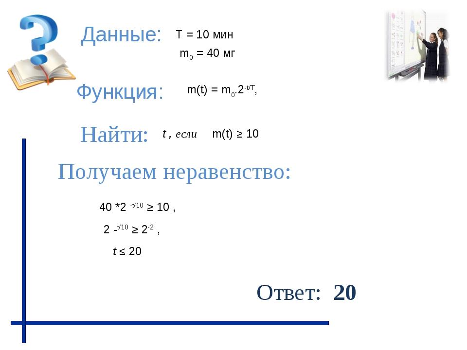Данные: Функция: Найти: Получаем неравенство: Ответ: 20 m(t) ≥ 10 m0 = 40 мг...