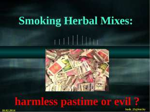 Smoking Herbal Mixes: harmless pastime or evil ? 18.02.2014 Sosh_23@tut.by C