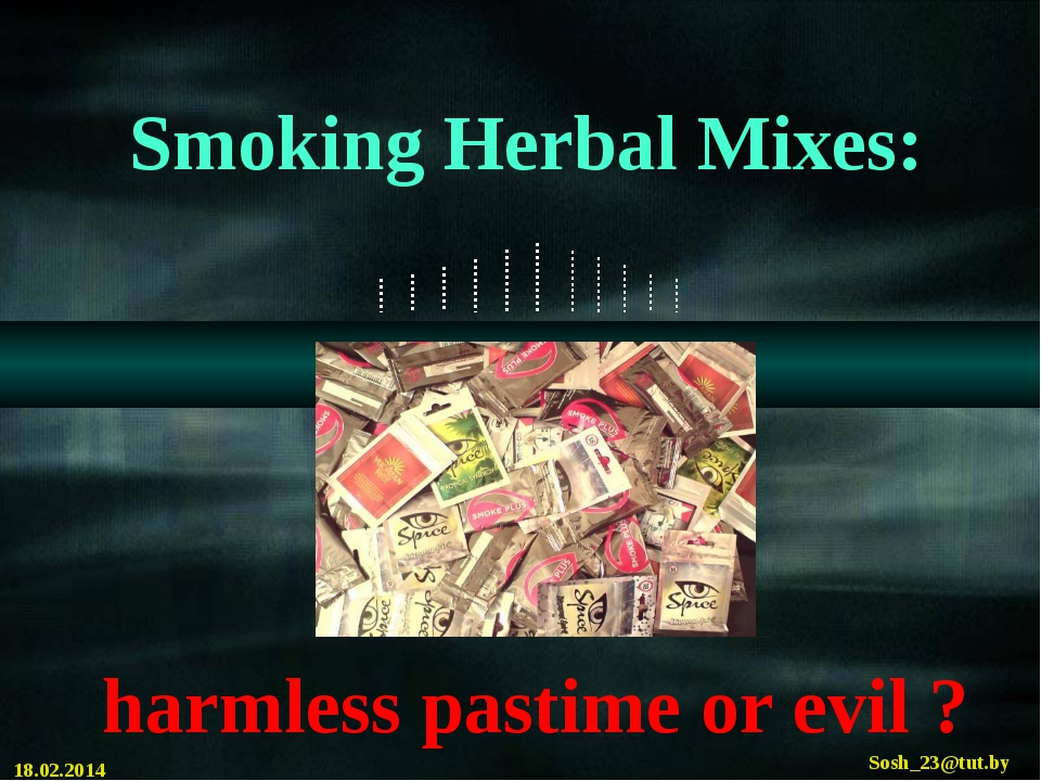 Smoking Herbal Mixes: harmless pastime or evil ? 18.02.2014 Sosh_23@tut.by C...