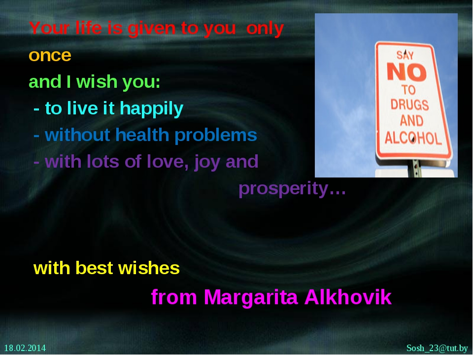 Your life is given to you only once and I wish you: - to live it happily - wi...