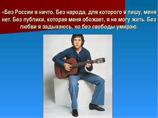 «Без России я ничто. Без народа, для которого я пишу, меня нет. Без публики,