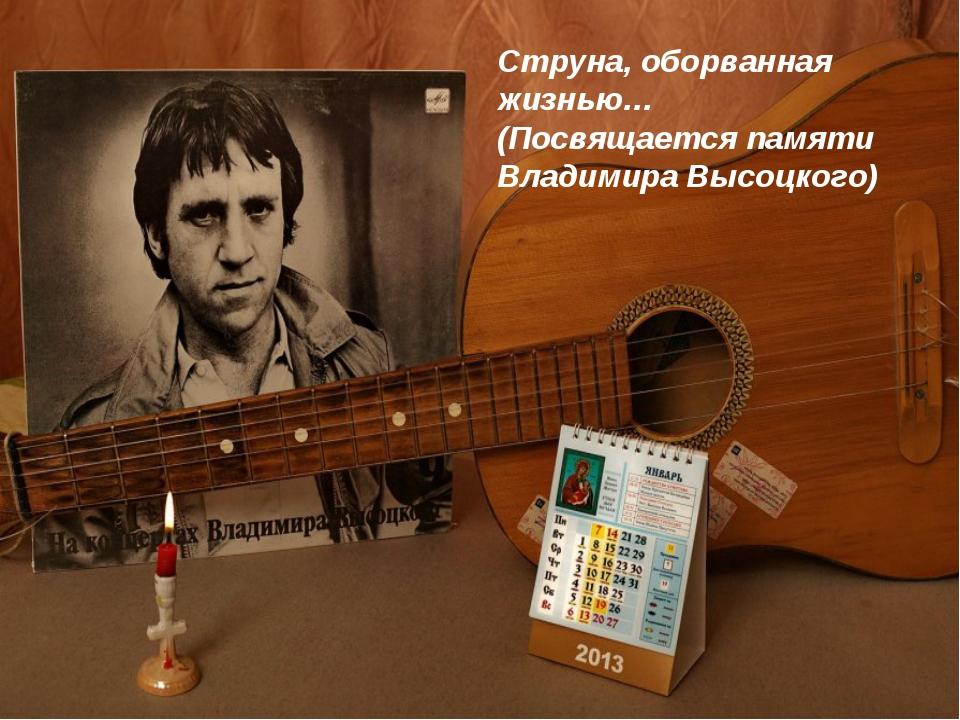 Струна, оборванная жизнью… Посвящается памяти Владимира Высоцкого Струна, обо...