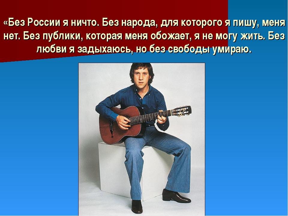 «Без России я ничто. Без народа, для которого я пишу, меня нет. Без публики,...