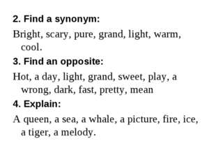 2. Find a synonym: Bright, scary, pure, grand, light, warm, cool. 3. Find an