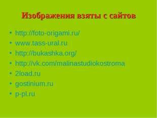Изображения взяты с сайтов http://foto-origami.ru/ www.tass-ural.ru http://bu