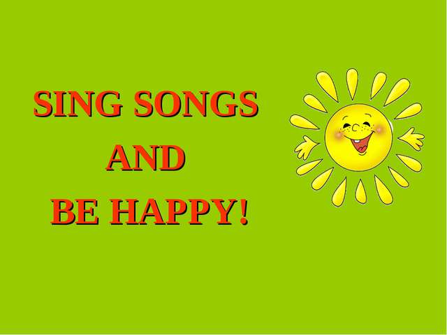 SING SONGS AND BE HAPPY!