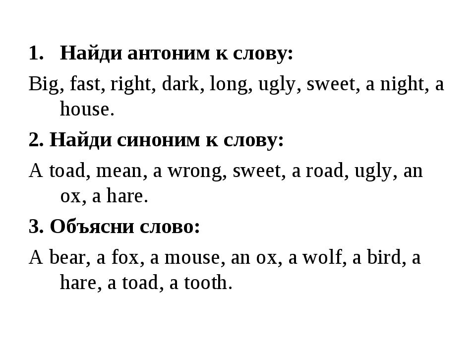 Найди антоним к слову: Big, fast, right, dark, long, ugly, sweet, a night, a...
