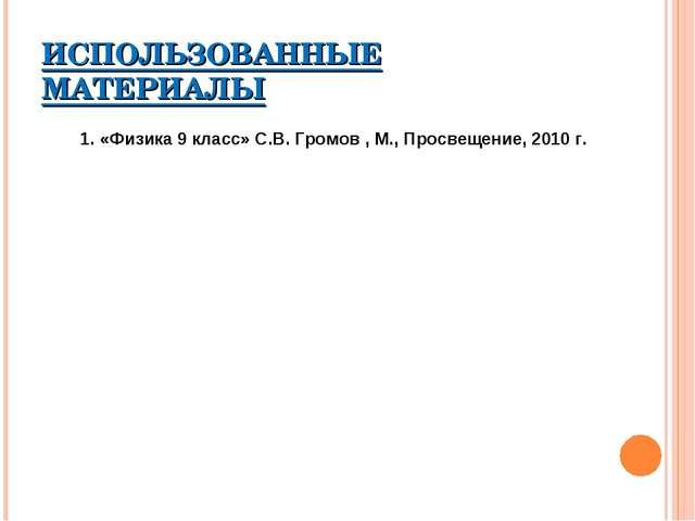 ИСПОЛЬЗОВАННЫЕ МАТЕРИАЛЫ 1. «Физика 9 класс» С.В. Громов , М., Просвещение, 2...