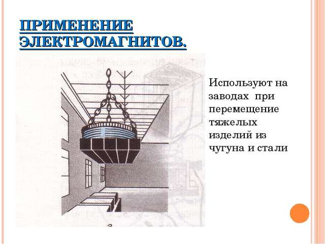 ПРИМЕНЕНИЕ ЭЛЕКТРОМАГНИТОВ. Используют на заводах при перемещение тяжелых изд...