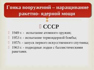 СССР 1949 г. - испытание атомного оружия; 1953 г. - испытание термоядерной бо