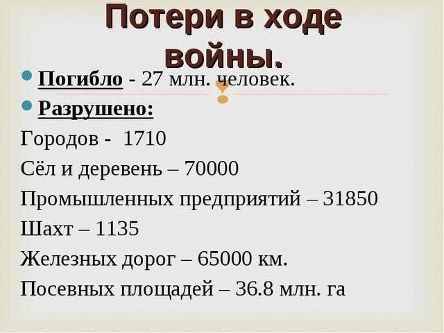 Потери в ходе войны. Погибло - 27 млн. человек. Разрушено: Городов - 1710 Сёл...