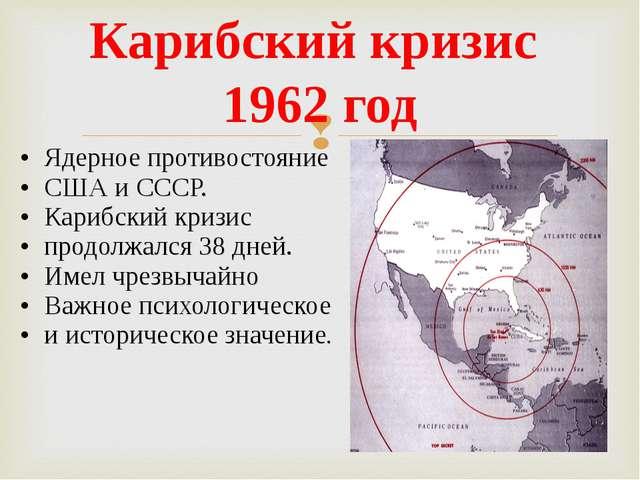 Карибский кризис 1962 год Ядерное противостояние США и СССР. Карибский кризис...