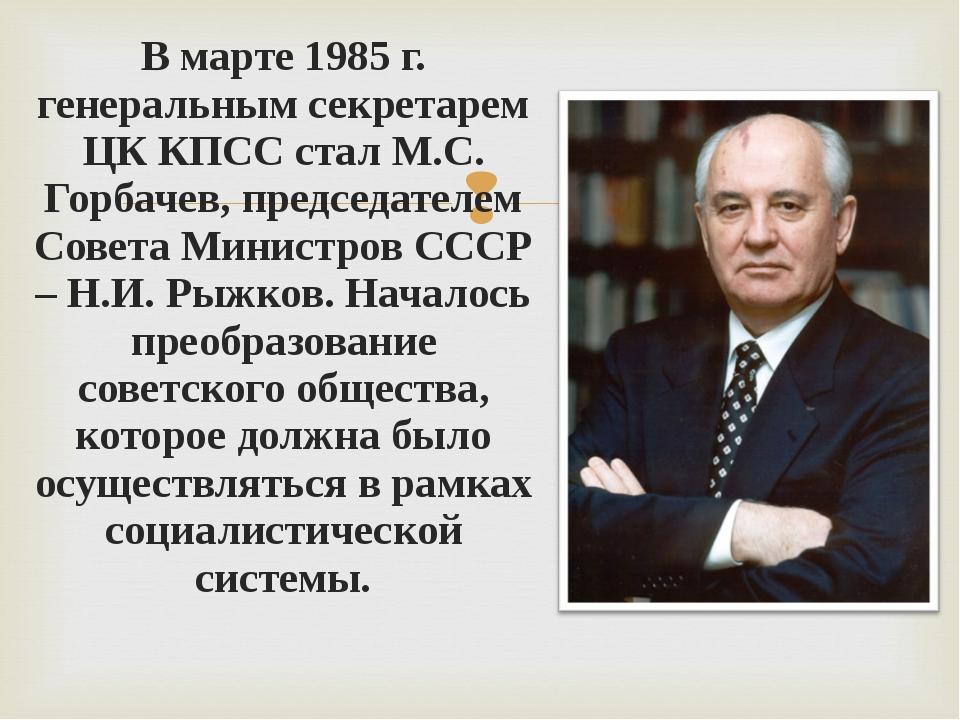 В марте 1985 г. генеральным секретарем ЦК КПСС стал М.С. Горбачев, председате...
