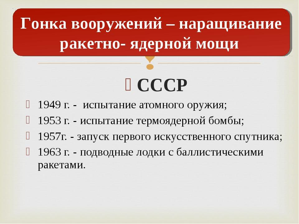 СССР 1949 г. - испытание атомного оружия; 1953 г. - испытание термоядерной бо...