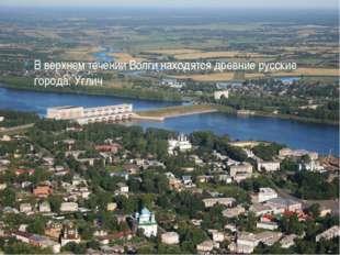 В верхнем течении Волги находятся древние русские города: Углич