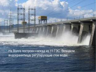 На Волге построен каскад из 11 ГЭС. Возникли водохранилища, регулирующие сток