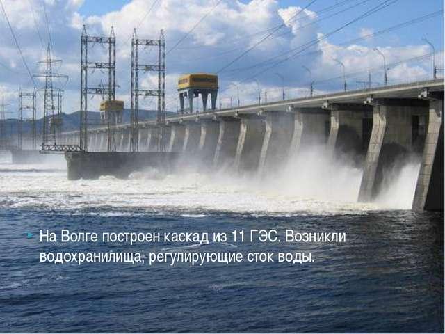 На Волге построен каскад из 11 ГЭС. Возникли водохранилища, регулирующие сток...