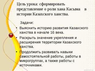 Цель урока: сформировать представление о роли хана Касыма в истории Казахског