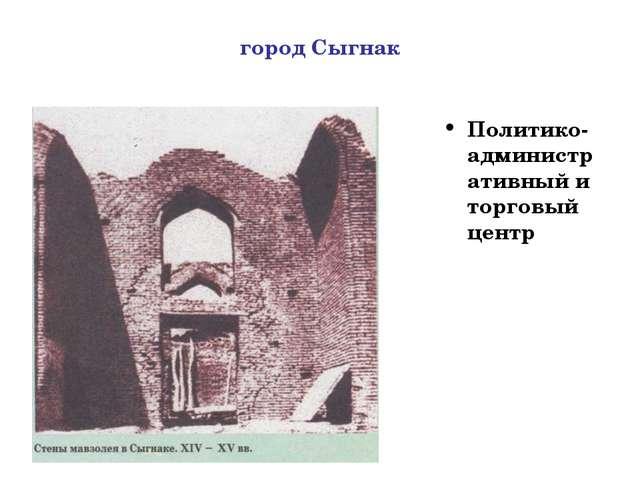 город Сыгнак Политико-административный и торговый центр