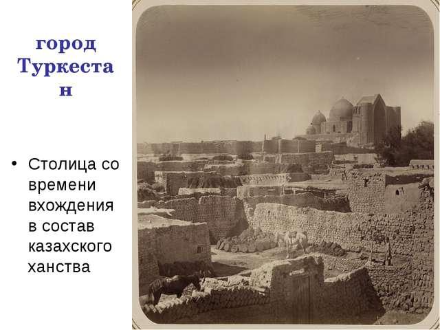 город Туркестан Столица со времени вхождения в состав казахского ханства