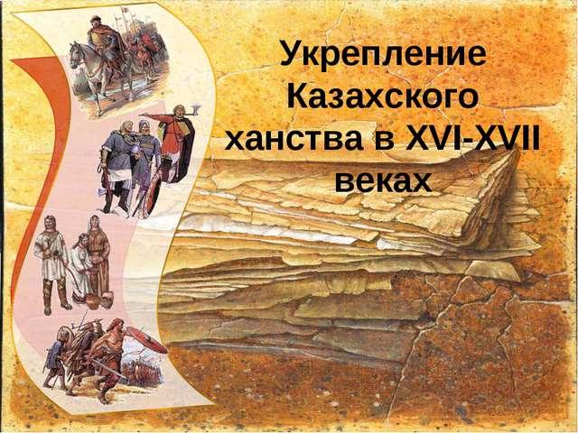 Укрепление Казахского ханства в XVI-XVII веках