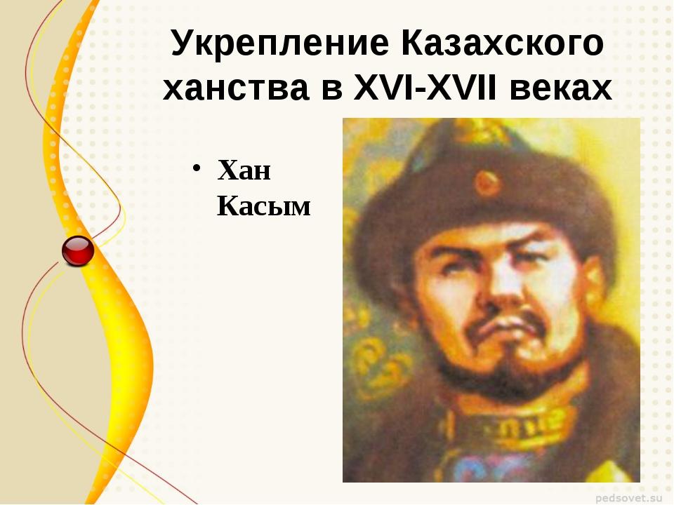 Укрепление Казахского ханства в XVI-XVII веках Хан Касым