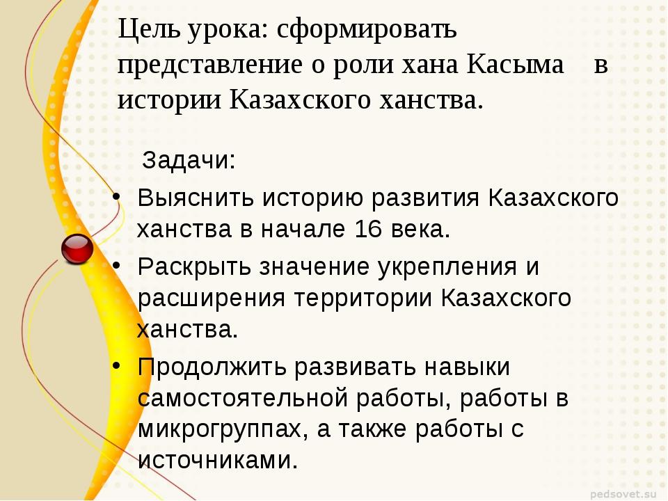Цель урока: сформировать представление о роли хана Касыма в истории Казахског...