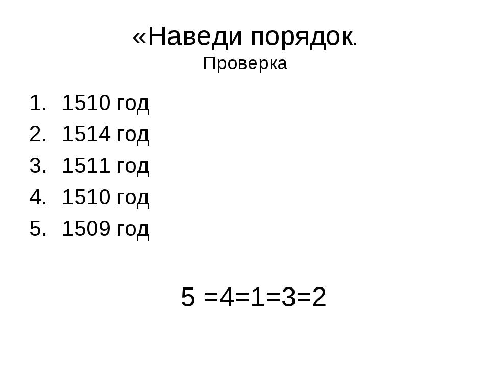«Наведи порядок. Проверка 1510 год 1514 год 1511 год 1510 год 1509 год 5 =4=1...